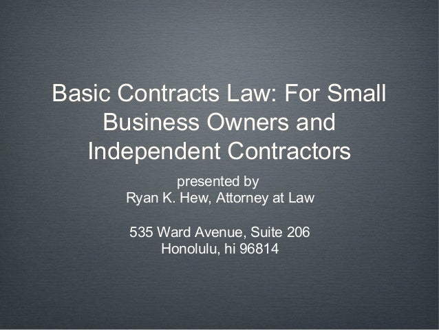 Basic Contracts Law: For Small    Business Owners and  Independent Contractors             presented by      Ryan K. Hew, ...