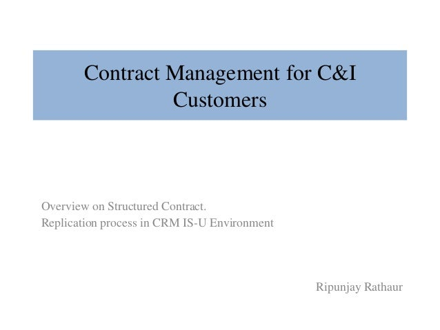 Contract Management for C&I Customers  Overview on Structured Contract. Replication process in CRM IS-U Environment  Ripun...