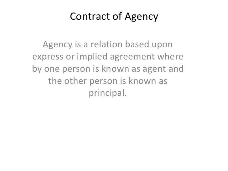 Contract of Agency Agency is a relation based upon express or implied agreement where by one person is known as agent and ...