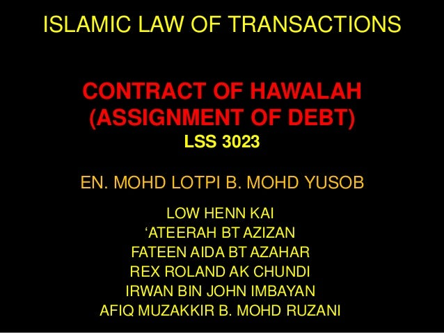 ISLAMIC LAW OF TRANSACTIONS CONTRACT OF HAWALAH (ASSIGNMENT OF DEBT) LSS 3023 EN. MOHD LOTPI B. MOHD YUSOB LOW HENN KAI 'A...