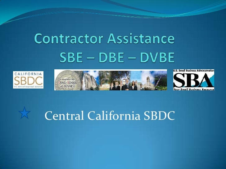 Contractor AssistanceSBE – DBE – DVBE <br />Central California SBDC<br />