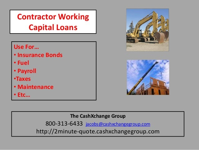 Contractor Working Capital Loans Use For… • Insurance Bonds • Fuel • Payroll •Taxes • Maintenance • Etc… The CashXchange G...