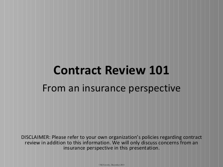 Contract Review 101 From an insurance perspective © MJ Sorority, December 2010 DISCLAIMER: Please refer to your own organi...