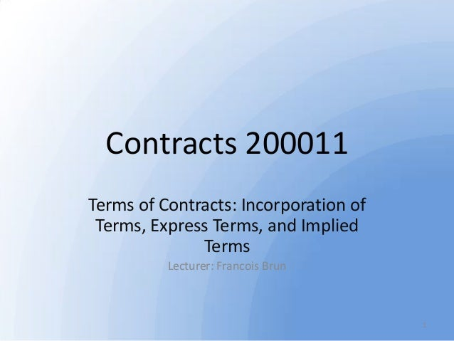 Contracts 200011 Terms of Contracts: Incorporation of Terms, Express Terms, and Implied Terms Lecturer: Francois Brun  1
