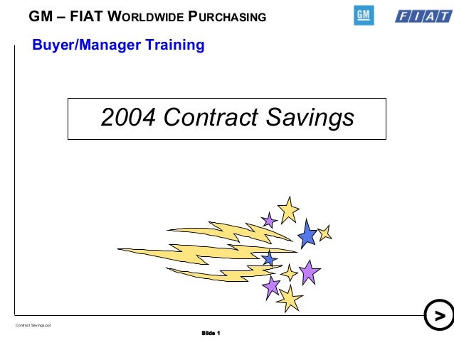 Slide 1 > GM – FIAT WORLDWIDE PURCHASING Contract Savings.ppt 2004 Contract Savings Buyer/Manager Training