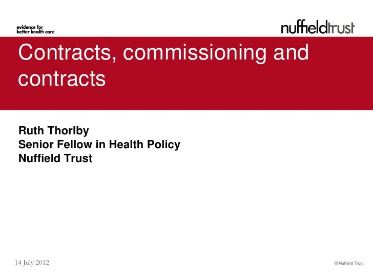 Contracts, commissioning and contracts Ruth Thorlby Senior Fellow in Health Policy Nuffield Trust14 July 2012             ...