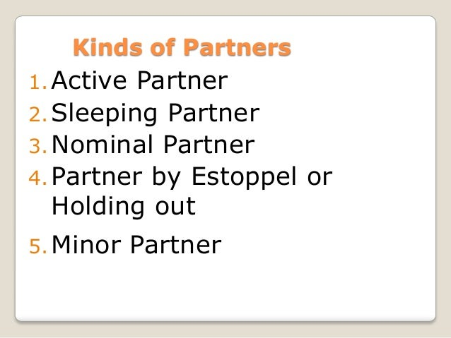 partnership by estoppel Partnership by estoppel in term of business, partnership that may arise where, in fact, no formal partnership agreement is in effect a person who by conduct or words represents, or allows him/herself to be represented, as a partner in a firm is liable for the credit or loans obtained by firm on the basis of such representation.