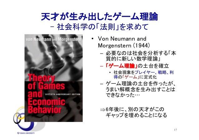 17 天才が生み出したゲーム理論 - 社会科学の「法則」を求めて • Von Neumann and Morgenstern (1944) – 必要なのは社会を分析する「本 質的に新しい数学理論」 – 「ゲーム理論」の土台を確立 • 社会現象を...