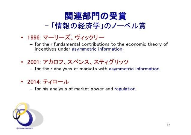 22 関連部門の受賞 - 「情報の経済学」のノーベル賞 • 1996: マーリーズ、ヴィックリー – for their fundamental contributions to the economic theory of incentive...