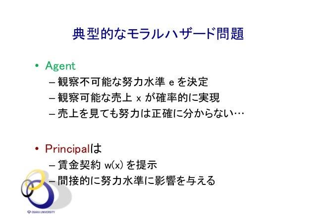 典型的なモラルハザード問題 • Agent – 観察不可能な努力水準 e を決定 – 観察可能な売上 x が確率的に実現 – 売上を見ても努力は正確に分からない… • Principalは – 賃金契約 w(x) を提示 – 間接的に努力水準に...