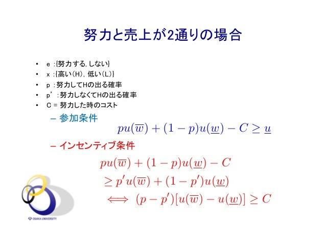 努力と売上が2通りの場合 • e :{努力する, しない} • x :{高い(H), 低い(L)} • p :努力してHの出る確率 • p' :努力しなくてHの出る確率 • C = 努力した時のコスト – 参加条件 – インセンティブ条件 20...