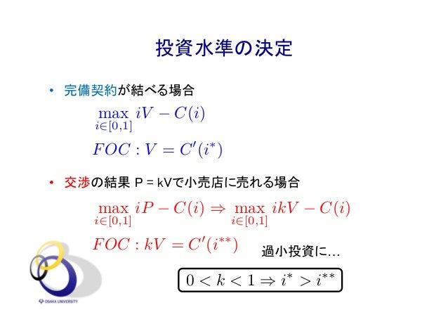 投資水準の決定 • 完備契約が結べる場合 • 交渉の結果 P = kVで小売店に売れる場合 2017年2月 38 max i2[0,1] iV C(i) FOC : V = C0 (i⇤ ) max i2[0,1] iP C(i) ) max ...