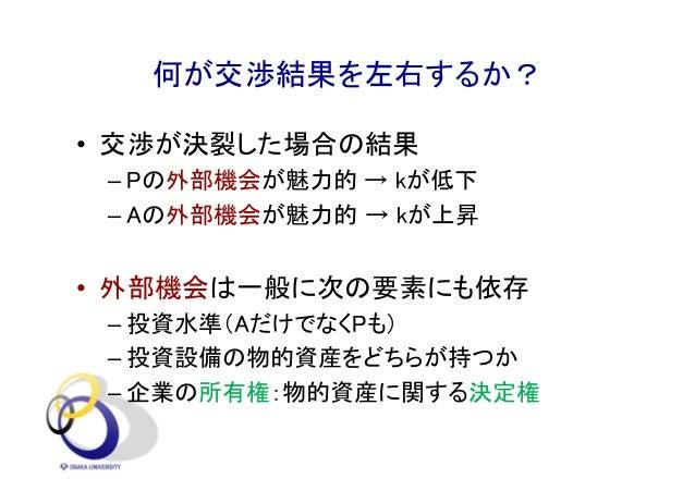 何が交渉結果を左右するか? • 交渉が決裂した場合の結果 – Pの外部機会が魅力的 → kが低下 – Aの外部機会が魅力的 → kが上昇 • 外部機会は一般に次の要素にも依存 – 投資水準(AだけでなくPも) – 投資設備の物的資産をどちらが持...