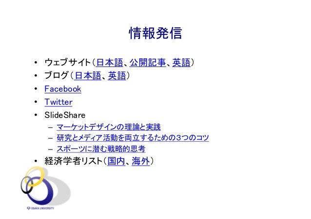 情報発信 • ウェブサイト(日本語、公開記事、英語) • ブログ(日本語、英語) • Facebook • Twitter • SlideShare – マーケットデザインの理論と実践 – 研究とメディア活動を両立するための3つのコツ – スポ...