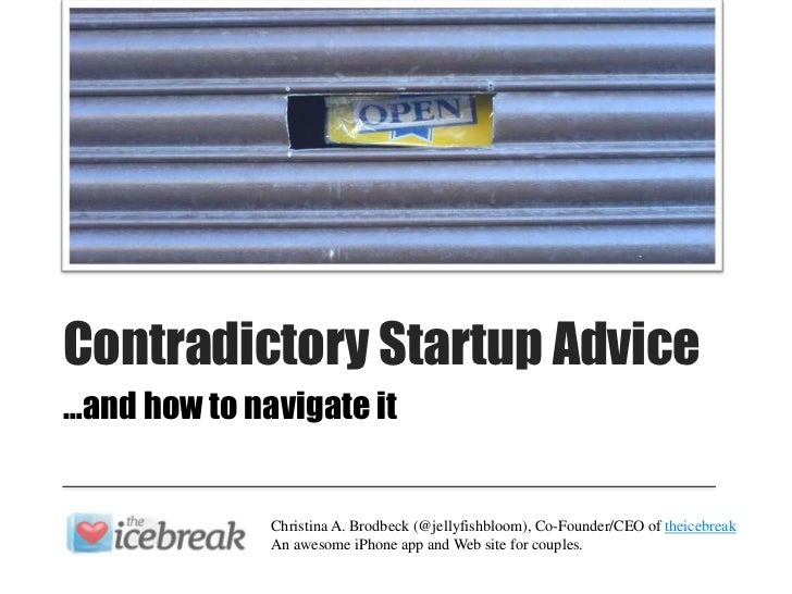 Contradictory Startup Advice…and how to navigate it              Christina A. Brodbeck (@jellyfishbloom), Co-Founder/CEO o...