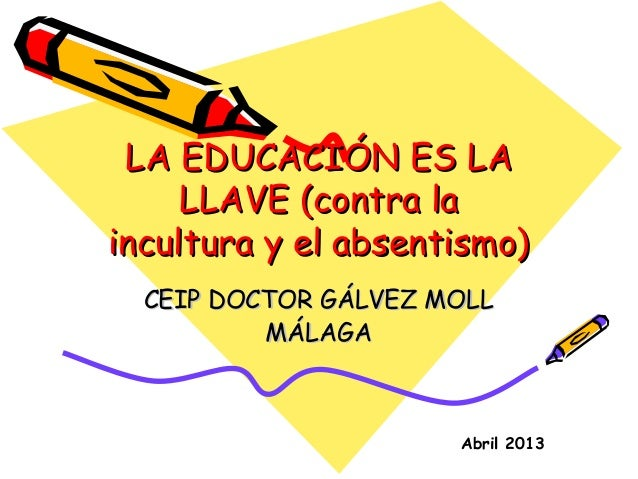 LA EDUCACIÓN ES LALA EDUCACIÓN ES LALLAVE (contra laLLAVE (contra laincultura y el absentismo)incultura y el absentismo)CE...
