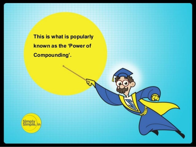 This is what is popularly known as the 'Power of Compounding'.