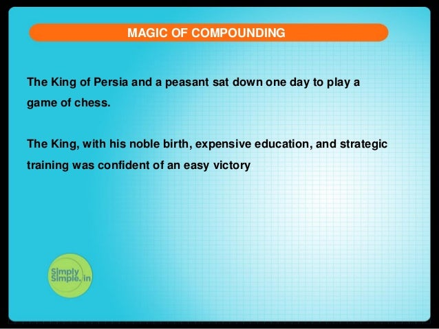 MAGIC OF COMPOUNDING  The King of Persia and a peasant sat down one day to play a game of chess.  The King, with his noble...