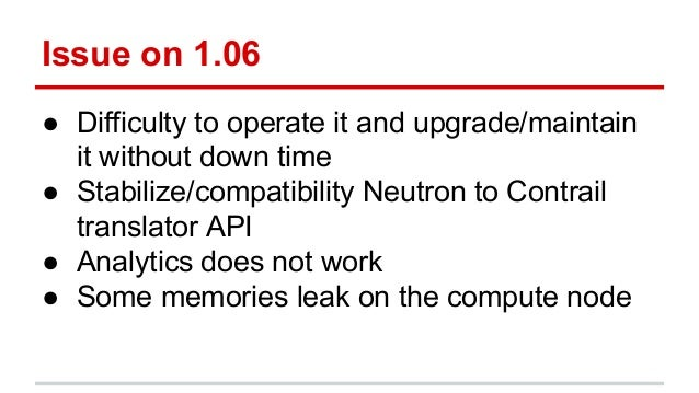 Issue on 1.06 ● Difficulty to operate it and upgrade/maintain it without down time ● Stabilize/compatibility Neutron to Co...