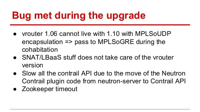 Bug met during the upgrade ● vrouter 1.06 cannot live with 1.10 with MPLSoUDP encapsulation => pass to MPLSoGRE during the...
