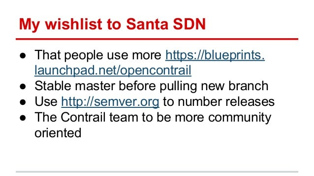 My wishlist to Santa SDN ● That people use more https://blueprints. launchpad.net/opencontrail ● Stable master before pull...