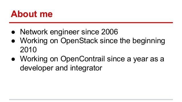 About me ● Network engineer since 2006 ● Working on OpenStack since the beginning 2010 ● Working on OpenContrail since a y...