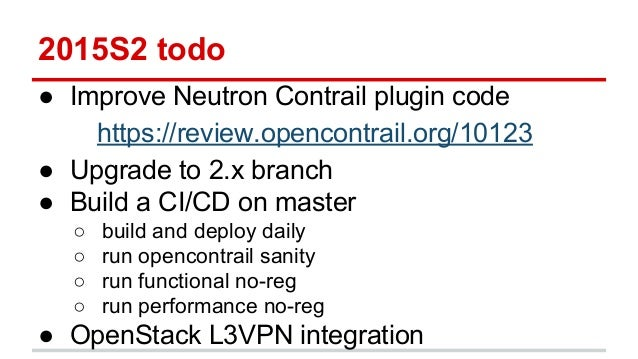2015S2 todo ● Improve Neutron Contrail plugin code https://review.opencontrail.org/10123 ● Upgrade to 2.x branch ● Build a...