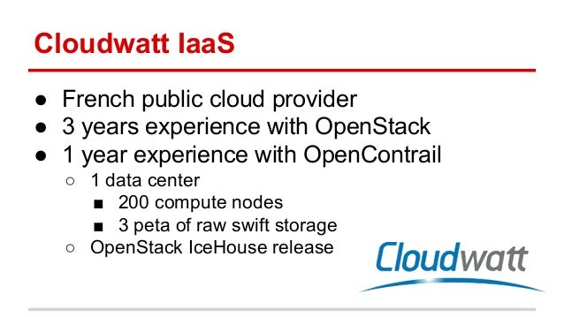 Cloudwatt IaaS ● French public cloud provider ● 3 years experience with OpenStack ● 1 year experience with OpenContrail ○ ...