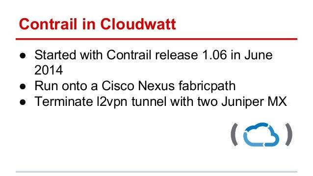 Contrail in Cloudwatt ● Started with Contrail release 1.06 in June 2014 ● Run onto a Cisco Nexus fabricpath ● Terminate l2...