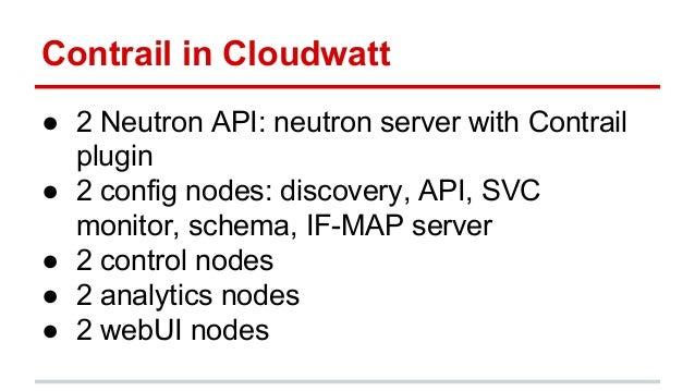 Contrail in Cloudwatt ● 2 Neutron API: neutron server with Contrail plugin ● 2 config nodes: discovery, API, SVC monitor, ...