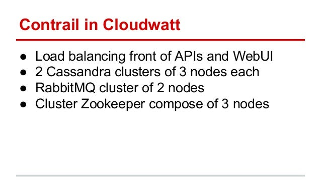 Contrail in Cloudwatt ● Load balancing front of APIs and WebUI ● 2 Cassandra clusters of 3 nodes each ● RabbitMQ cluster o...
