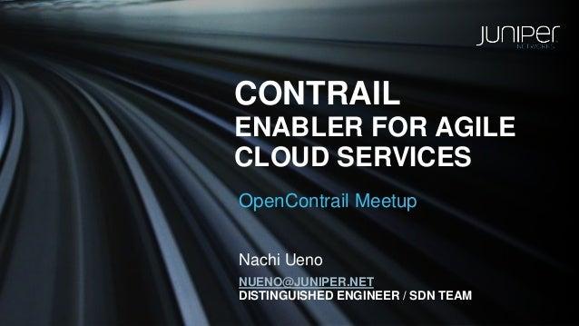 CONTRAIL  ENABLER FOR AGILE  CLOUD SERVICES  OpenContrailMeetup  NUENO@JUNIPER.NET  DISTINGUISHED ENGINEER / SDN TEAM  Nac...