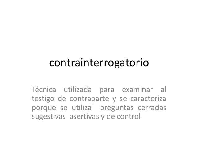 contrainterrogatorio Técnica utilizada para examinar al testigo de contraparte y se caracteriza porque se utiliza pregunta...