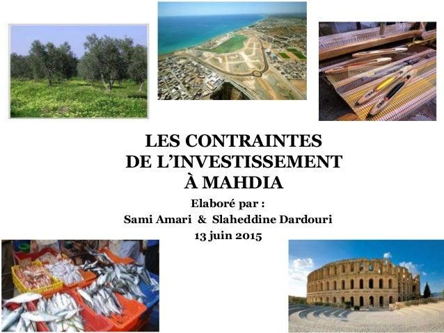 LES CONTRAINTES DE L'INVESTISSEMENT À MAHDIA Elaboré par : Sami Amari & Slaheddine Dardouri 13 juin 2015 1