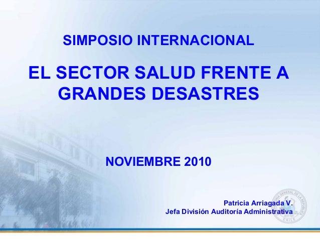 SIMPOSIO INTERNACIONAL EL SECTOR SALUD FRENTE A GRANDES DESASTRES NOVIEMBRE 2010 Patricia Arriagada V. Jefa División Audit...