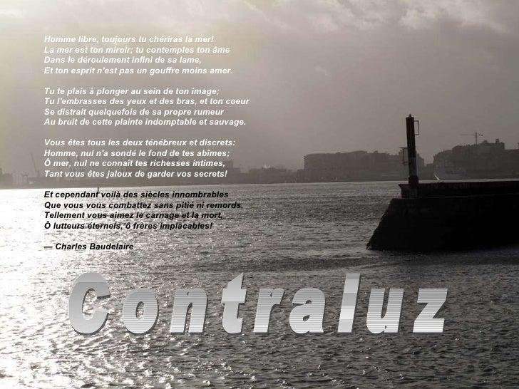 Contraluz Homme libre, toujours tu chériras la mer! La mer est ton miroir; tu contemples ton âme Dans le déroulement infin...
