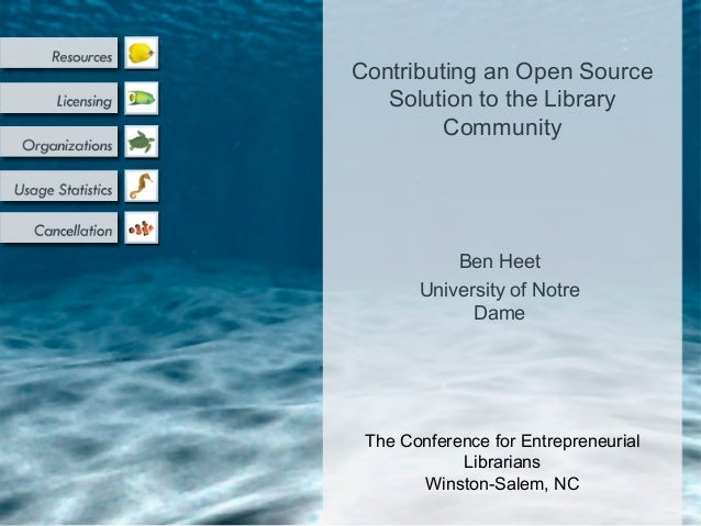 Ben Heet University of Notre Dame Contributing an Open Source Solution to the Library Community The Conference for Entrepr...