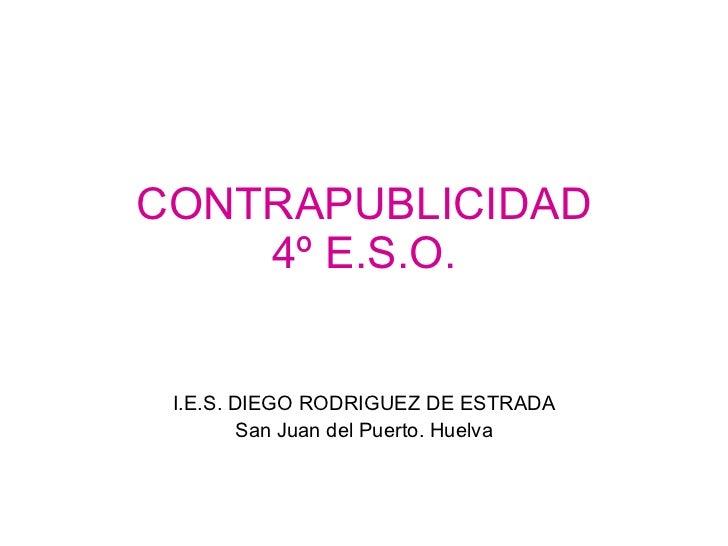 CONTRAPUBLICIDAD 4º E.S.O. I.E.S. DIEGO RODRIGUEZ DE ESTRADA San Juan del Puerto. Huelva