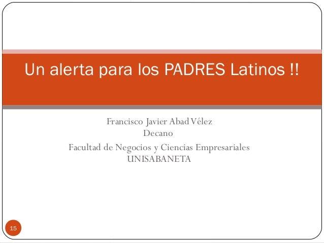 Francisco Javier AbadVélez Decano Facultad de Negocios y Ciencias Empresariales UNISABANETA Un alerta para los PADRES Lati...