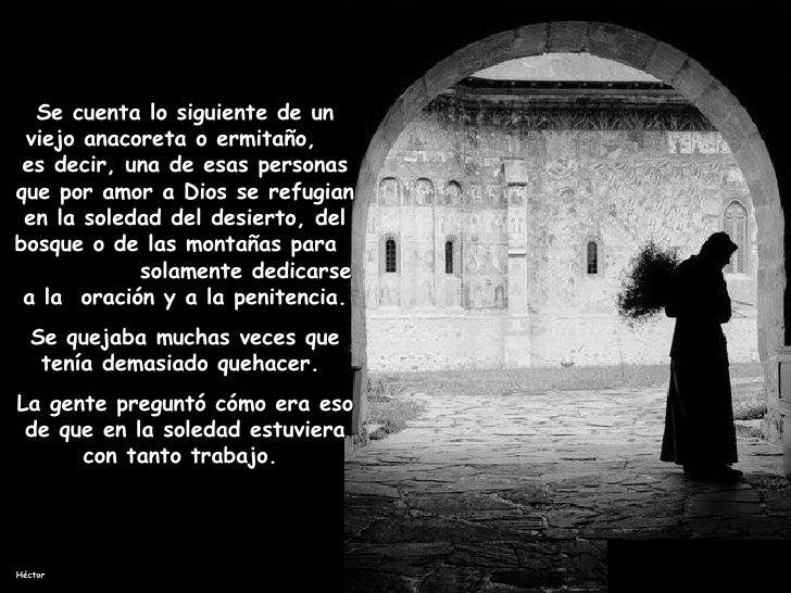 Se cuenta lo siguiente de un viejo anacoreta o ermitaño,  es decir, una de esas personas que por amor a Dios se refugian e...