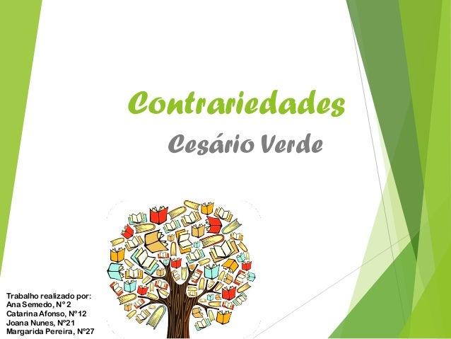 Contrariedades Cesário Verde Trabalho realizado por: Ana Semedo, Nº 2 Catarina Afonso, Nº12 Joana Nunes, Nº21 Margarida Pe...