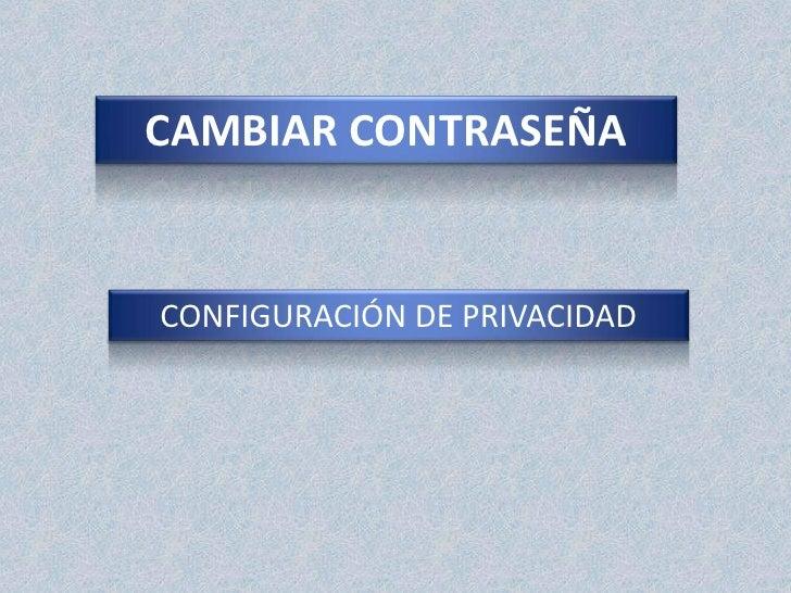 CAMBIAR CONTRASEÑA<br />CONFIGURACIÓN DE PRIVACIDAD<br />