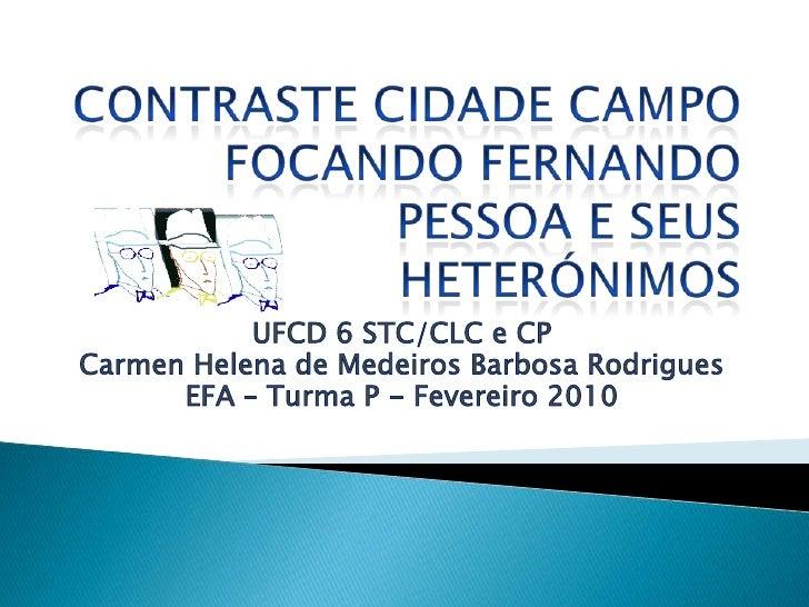 ContrasteCidade Campo Focando Fernando Pessoa e seus heterónimos<br />UFCD 6 STC/CLC e CP<br />Carmen Helena de Medeiros B...