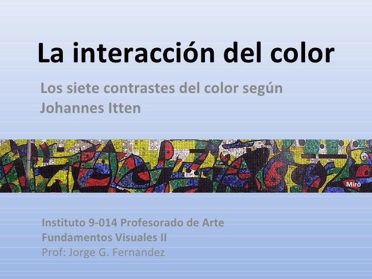 La interacción del color Los siete contrastes del color según Johannes Itten Instituto 9-014 Profesorado de Arte Fundament...
