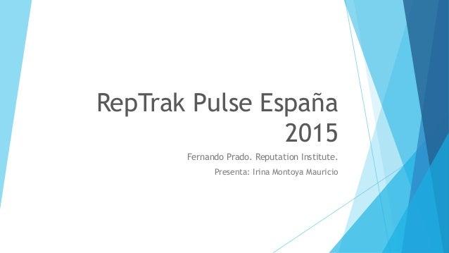 RepTrak Pulse España 2015 Fernando Prado. Reputation Institute. Presenta: Irina Montoya Mauricio
