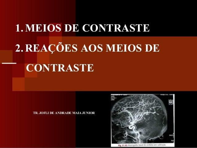 1. MEIOS DE CONTRASTE 2. REAÇÕES AOS MEIOS DE CONTRASTE  TR. JOFLI DE ANDRADE MAIA JUNIOR