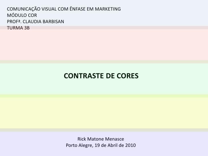 COMUNICAÇÃO VISUAL COM ÊNFASE EM MARKETING<br />MÓDULO COR<br />PROFª. CLAUDIA BARBISAN<br />TURMA 3B<br />CONTRASTE DE CO...