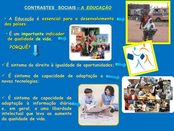 CONTRASTES  SOCIAIS –  A  EDUCAÇÃO <ul><li>A  Educação  é  essencial para o desenvolvimento dos países. </li></ul>PORQUÊ? ...