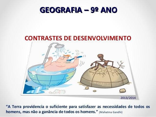 "GGEEOOGGRRAAFFIIAA –– 99º AANNOO  CONTRASTES DE DESENVOLVIMENTO  2013/2014  ""A Terra providencia o suficiente para satisfa..."