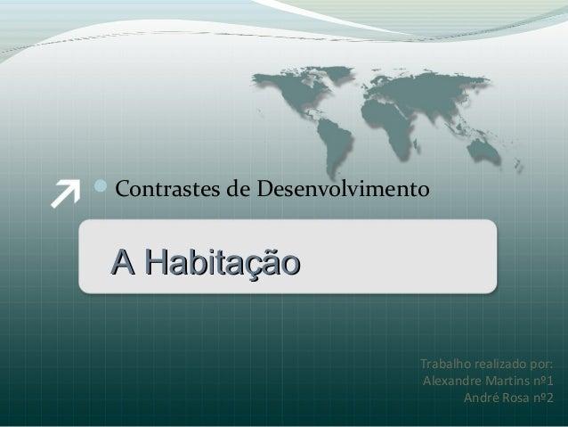 Trabalho realizado por:Alexandre Martins nº1André Rosa nº2Contrastes de DesenvolvimentoA HabitaçãoA Habitação